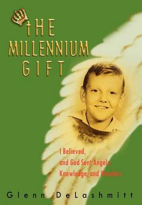 Millennium Gift: I Believed, and God Sent Angels, Knowledge, and Wonders by Glenn DeLashmitt image