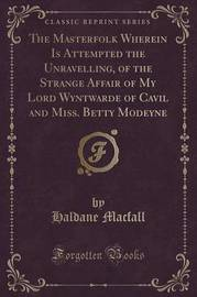 The Masterfolk Wherein Is Attempted the Unravelling, of the Strange Affair of My Lord Wyntwarde of Cavil and Miss. Betty Modeyne (Classic Reprint) by Haldane Macfall