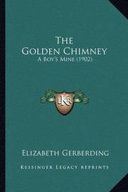 The Golden Chimney the Golden Chimney: A Boy's Mine (1902) a Boy's Mine (1902) by Elizabeth Gerberding