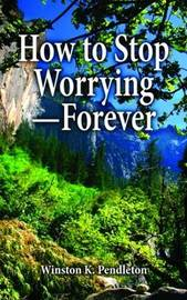 How to Stop Worrying--Forever by Winston Pendleton image