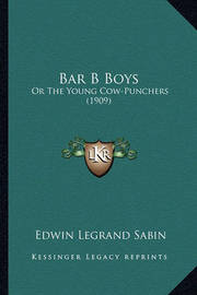 Bar B Boys: Or the Young Cow-Punchers (1909) by Edwin Legrand Sabin