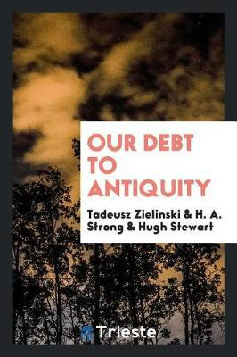 Our Debt to Antiquity by Tadeusz Zielinski