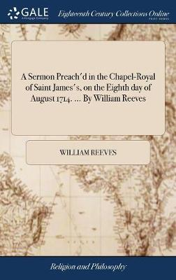 A Sermon Preach'd in the Chapel-Royal of Saint James's, on the Eighth Day of August 1714. ... by William Reeves by William Reeves