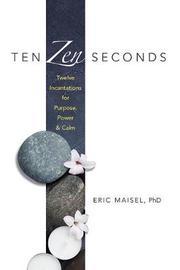 Ten Zen Seconds: Twelve Incantations for Purpose, Power and Calm by Eric Maisel