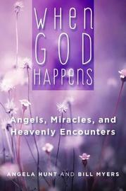 When God Happens: Angels, Miracles, and Heavenly Encounters by Angela Hunt