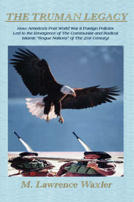The Truman Legacy: American Foreign Policy 1945-2004 - Fascism - Communism - Terrorism by M. Lawrence Waxler