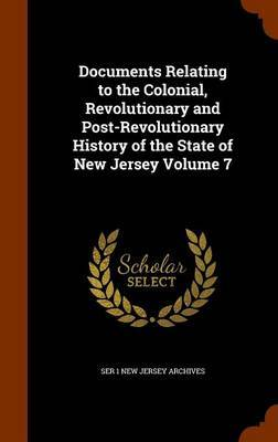 Documents Relating to the Colonial, Revolutionary and Post-Revolutionary History of the State of New Jersey Volume 7 by Ser 1 New Jersey Archives