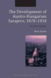The Development of Austro-Hungarian Sarajevo, 1878-1918 by Mary Sparks