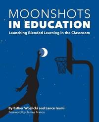 Moonshots in Education: Launching Blended Learning in the Classroom by Esther Wojcicki