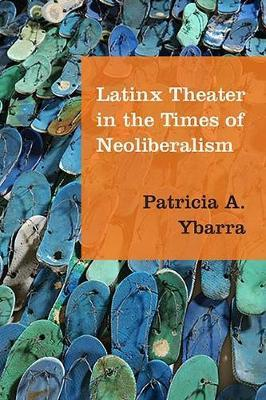 Latinx Theater in the Times of Neoliberalism by Patricia A. Ybarra image