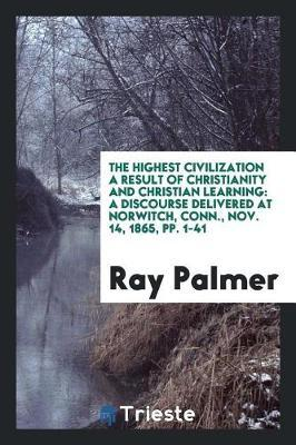 The Highest Civilization a Result of Christianity and Christian Learning by Ray Palmer