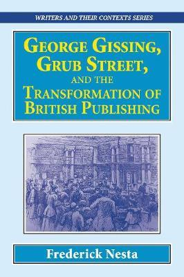 George Gissing, Grub Street, and The Transformation of British Publishing by Frederick Nesta