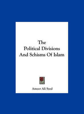 The Political Divisions and Schisms of Islam by Ameer Ali Syed
