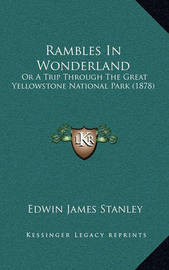 Rambles in Wonderland Rambles in Wonderland: Or a Trip Through the Great Yellowstone National Park (1878)or a Trip Through the Great Yellowstone National Park (1878) by Edwin James Stanley