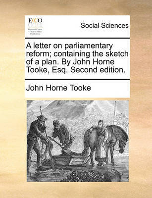 A Letter on Parliamentary Reform; Containing the Sketch of a Plan. by John Horne Tooke, Esq. Second Edition by John Horne Tooke