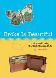 Broke is Beautiful: Living and Loving the Cash-Strapped Life by Laura Lee image