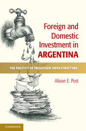 Foreign and Domestic Investment in Argentina by Alison E. Post