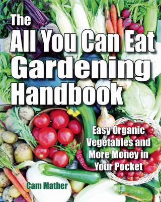 The All You Can Eat Gardening Handbook: Easy Organic Vegetables and More Money in Your Pocket by Cam Mather