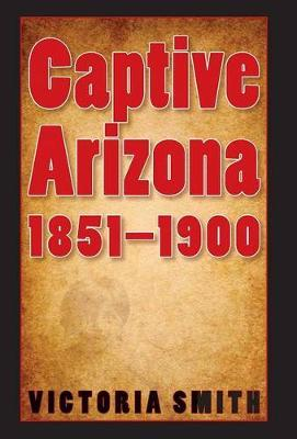 Captive Arizona, 1851-1900 by Victoria Smith