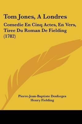 Tom Jones, A Londres: Comedie En Cinq Actes, En Vers, Tiree Du Roman De Fielding (1782) by Henry Fielding
