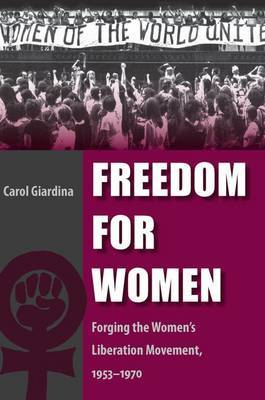 Freedom for Women: Forging the Women's Liberation Movement, 1953-1970 by Carol Giardina