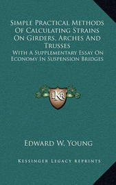 Simple Practical Methods of Calculating Strains on Girders, Arches and Trusses: With a Supplementary Essay on Economy in Suspension Bridges by Edward W. Young
