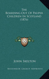 The Boarding-Out of Pauper Children in Scotland (1876) the Boarding-Out of Pauper Children in Scotland (1876) by John Skelton