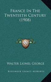 France in the Twentieth Century (1908) France in the Twentieth Century (1908) by Walter Lionel George