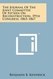 The Journal of the Joint Committee of Fifteen on Reconstruction, 39th Congress, 1865-1867 by Benjamin B Kendrick