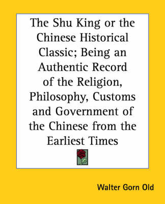 The Shu King or the Chinese Historical Classic; Being an Authentic Record of the Religion, Philosophy, Customs and Government of the Chinese from the Earliest Times image