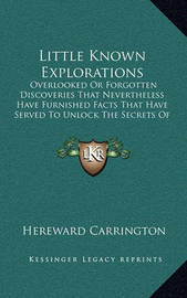 Little Known Explorations: Overlooked or Forgotten Discoveries That Nevertheless Have Furnished Facts That Have Served to Unlock the Secrets of the Past by Hereward Carrington