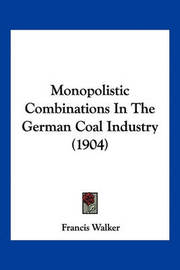 Monopolistic Combinations in the German Coal Industry (1904) by Francis Walker