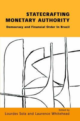 Statecrafting Monetary Authority: Democracy and Financial Order in Brazil by Lourdes Sola
