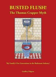 Busted Flush! the Thomas Crapper Myth 'my Family's Five Generations in the Bathroom Industry' by Geoffrey Pidgeon