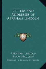 Letters and Addresses of Abraham Lincoln by Abraham Lincoln