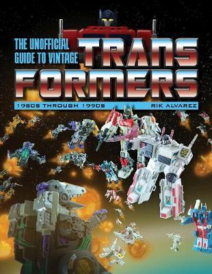 Unofficial Guide to Vintage Transformers: 1980s Through 1990s by Rik Alvarez