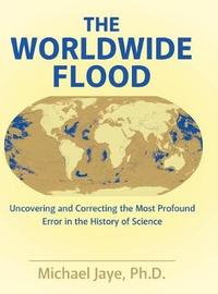 The Worldwide Flood by Ph D Michael Jaye