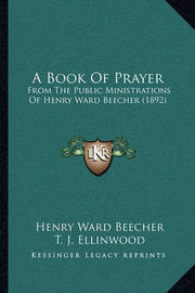 A Book of Prayer a Book of Prayer: From the Public Ministrations of Henry Ward Beecher (1892) from the Public Ministrations of Henry Ward Beecher (1892) by Henry Ward Beecher