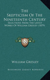 The Skepticism of the Nineteenth Century: Selections from the Latest Works of William Gresley (1879) by William Gresley