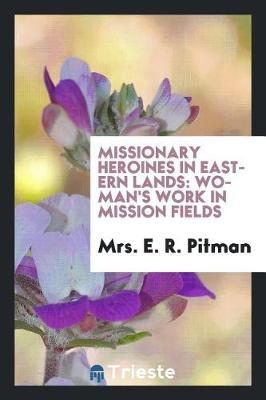 Missionary Heroines in Eastern Lands by Mrs. E. R. Pitman