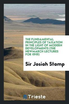 The Fundamental Principles of Taxation in the Light of Modern Developments (the Newmarch Lectures for 1919) by Sir Josiah Stamp image