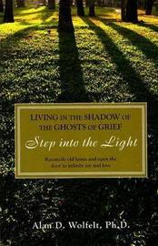 Living in the Shadow of the Ghosts of Your Grief by Alan D Wolfelt