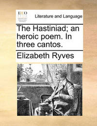 The Hastiniad; An Heroic Poem. in Three Cantos by Elizabeth Ryves