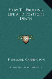 How to Prolong Life and Postpone Death by Hereward Carrington
