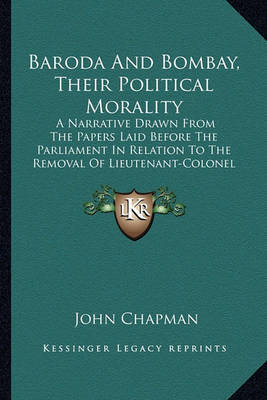 Baroda and Bombay, Their Political Morality: A Narrative Drawn from the Papers Laid Before the Parliament in Relation to the Removal of Lieutenant-Colonel Outram (1853) by John Chapman image