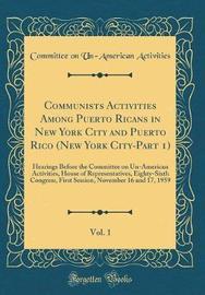 Communists Activities Among Puerto Ricans in New York City and Puerto Rico (New York City-Part 1), Vol. 1 by Committee on Un-American Activities