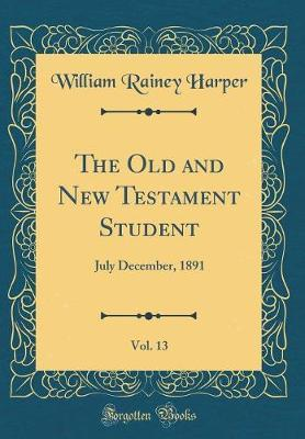 The Old and New Testament Student, Vol. 13 by William Rainey Harper