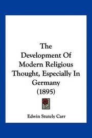 The Development of Modern Religious Thought, Especially in Germany (1895) by Edwin Stutely Carr