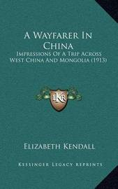 A Wayfarer in China: Impressions of a Trip Across West China and Mongolia (1913) by Elizabeth Kendall