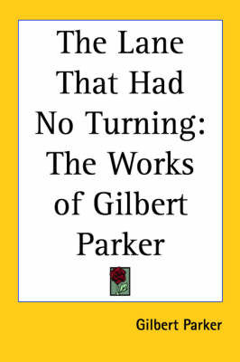 The Lane That Had No Turning: The Works of Gilbert Parker by Gilbert Parker
